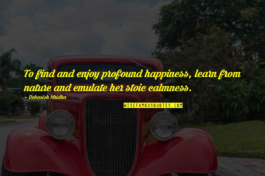 From Nature Quotes By Debasish Mridha: To find and enjoy profound happiness, learn from