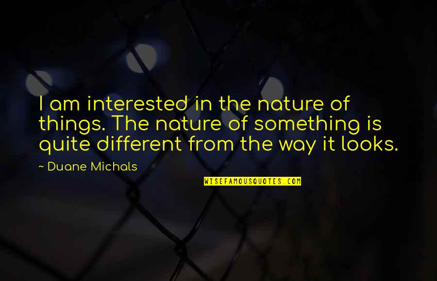 From Nature Quotes By Duane Michals: I am interested in the nature of things.