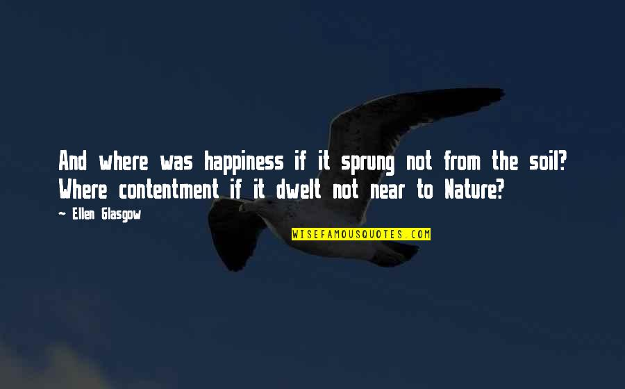 From Nature Quotes By Ellen Glasgow: And where was happiness if it sprung not