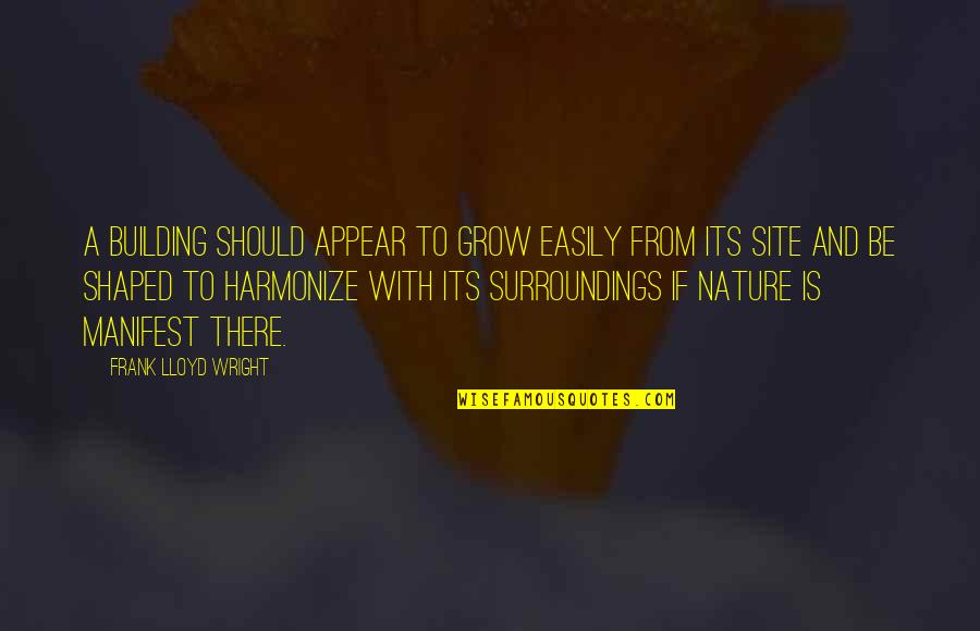 From Nature Quotes By Frank Lloyd Wright: A building should appear to grow easily from