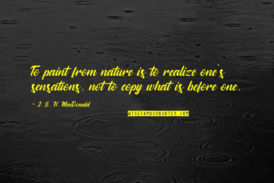 From Nature Quotes By J. E. H. MacDonald: To paint from nature is to realize one's