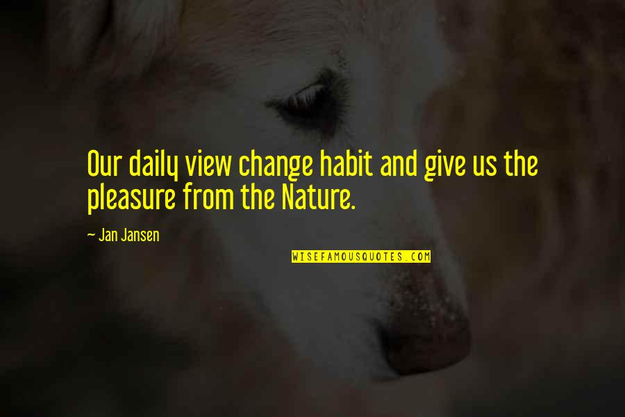 From Nature Quotes By Jan Jansen: Our daily view change habit and give us
