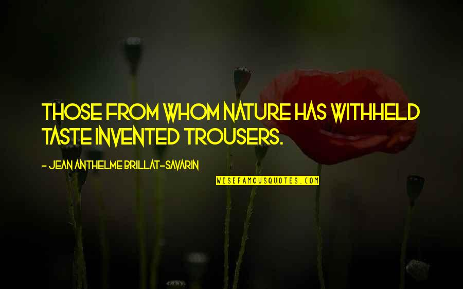 From Nature Quotes By Jean Anthelme Brillat-Savarin: Those from whom nature has withheld taste invented