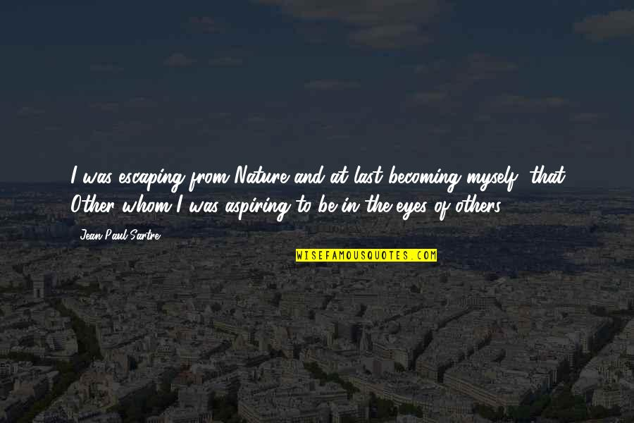 From Nature Quotes By Jean-Paul Sartre: I was escaping from Nature and at last