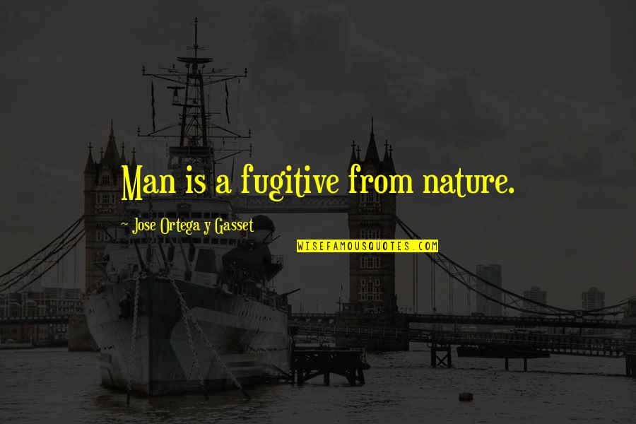From Nature Quotes By Jose Ortega Y Gasset: Man is a fugitive from nature.