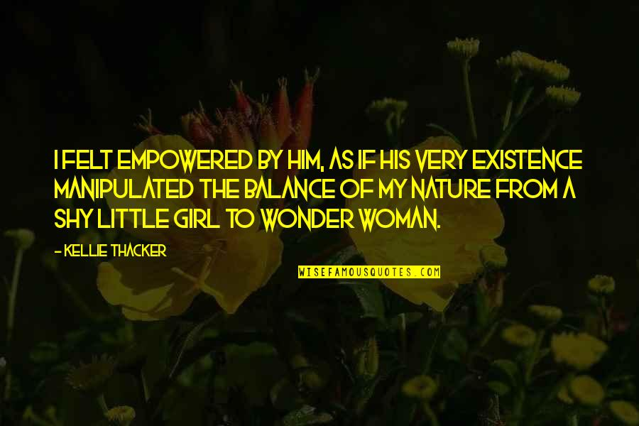 From Nature Quotes By Kellie Thacker: I felt empowered by him, as if his