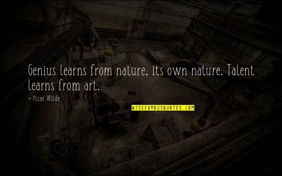 From Nature Quotes By Oscar Wilde: Genius learns from nature, its own nature. Talent
