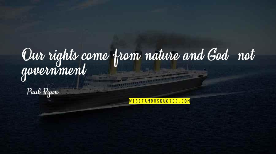 From Nature Quotes By Paul Ryan: Our rights come from nature and God, not