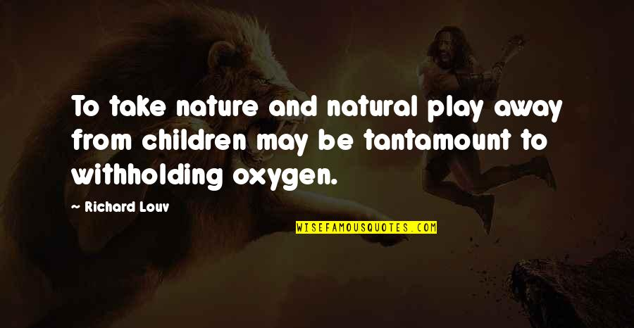 From Nature Quotes By Richard Louv: To take nature and natural play away from
