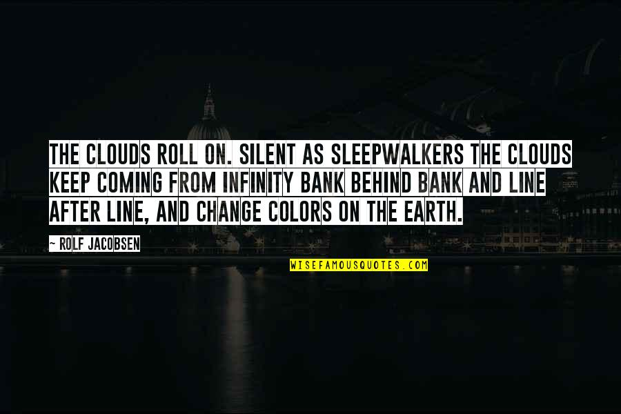 From Nature Quotes By Rolf Jacobsen: The clouds roll on. Silent as sleepwalkers the