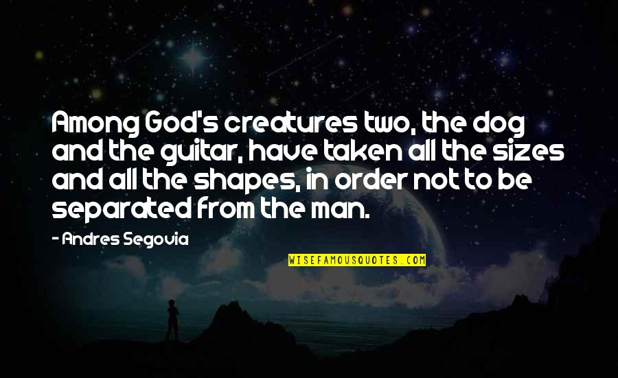 From The Dog Quotes By Andres Segovia: Among God's creatures two, the dog and the
