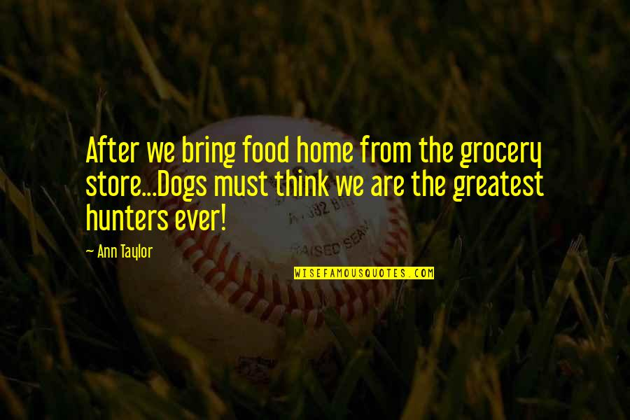 From The Dog Quotes By Ann Taylor: After we bring food home from the grocery