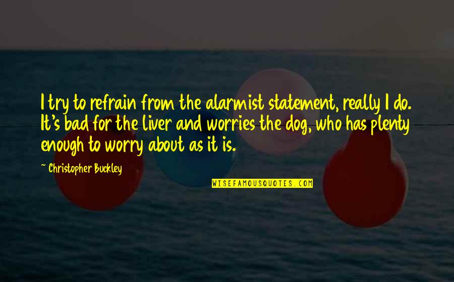From The Dog Quotes By Christopher Buckley: I try to refrain from the alarmist statement,