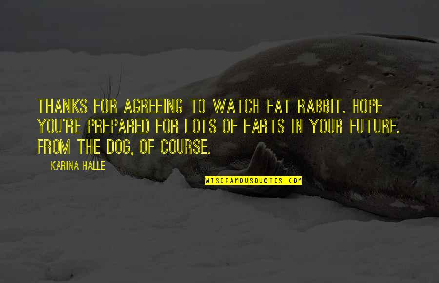 From The Dog Quotes By Karina Halle: Thanks for agreeing to watch Fat Rabbit. Hope