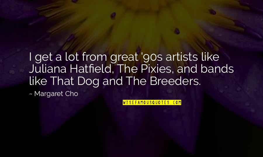 From The Dog Quotes By Margaret Cho: I get a lot from great '90s artists
