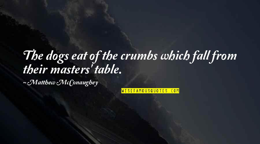 From The Dog Quotes By Matthew McConaughey: The dogs eat of the crumbs which fall