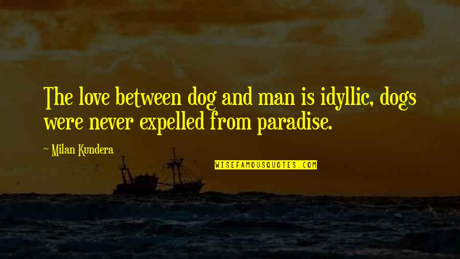 From The Dog Quotes By Milan Kundera: The love between dog and man is idyllic,