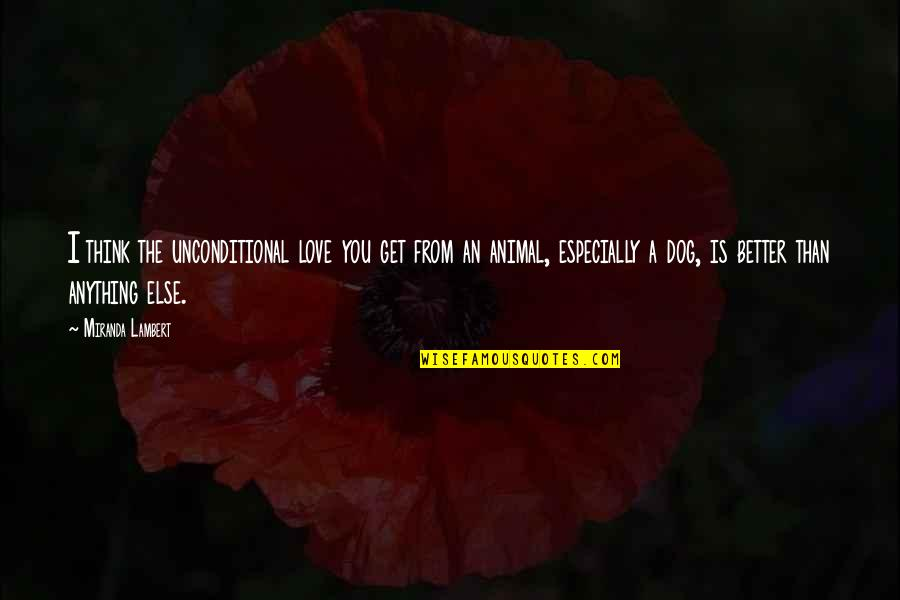 From The Dog Quotes By Miranda Lambert: I think the unconditional love you get from