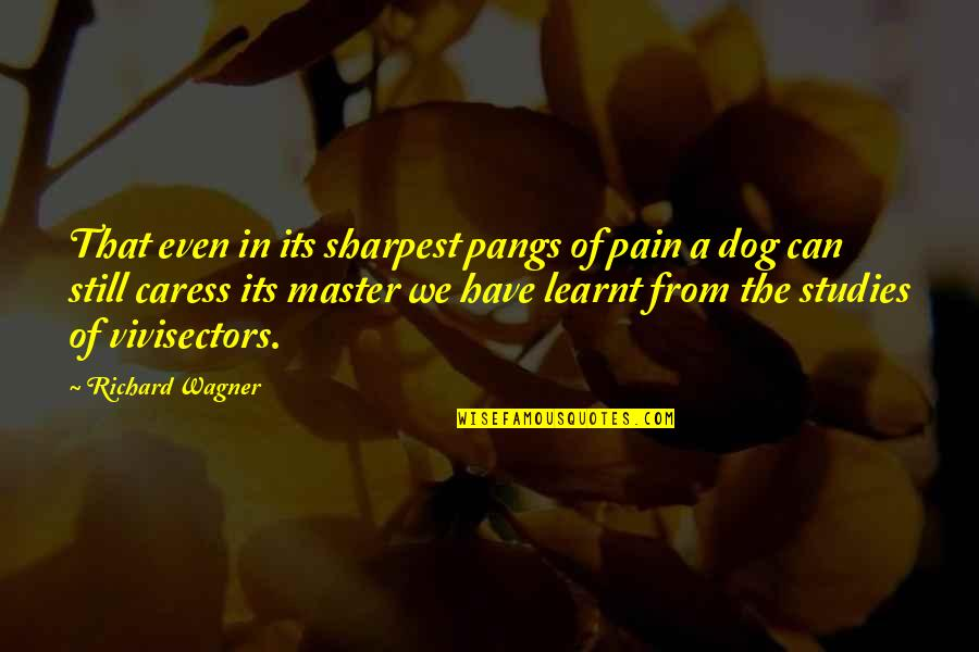 From The Dog Quotes By Richard Wagner: That even in its sharpest pangs of pain
