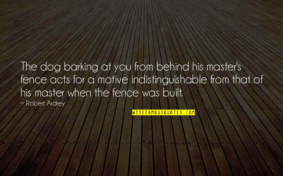 From The Dog Quotes By Robert Ardrey: The dog barking at you from behind his