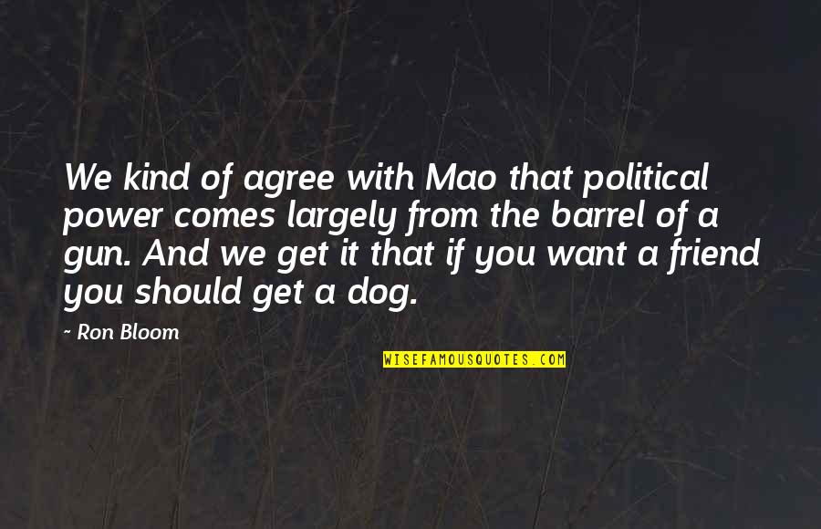 From The Dog Quotes By Ron Bloom: We kind of agree with Mao that political
