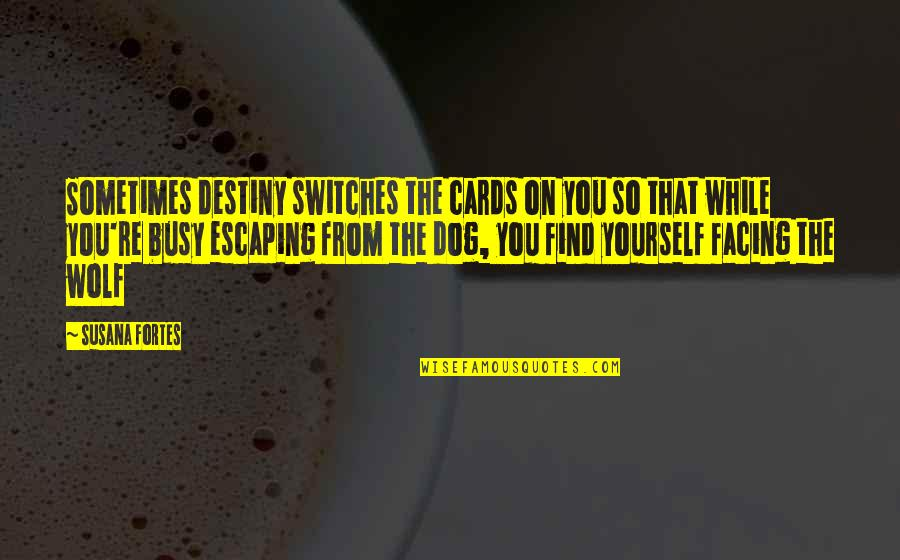 From The Dog Quotes By Susana Fortes: Sometimes destiny switches the cards on you so
