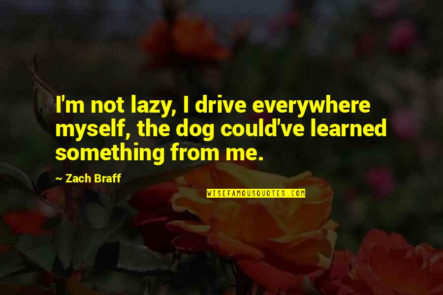 From The Dog Quotes By Zach Braff: I'm not lazy, I drive everywhere myself, the
