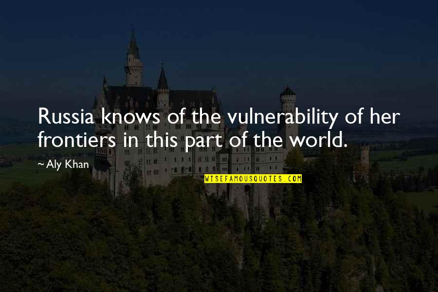 Frontiers Quotes By Aly Khan: Russia knows of the vulnerability of her frontiers
