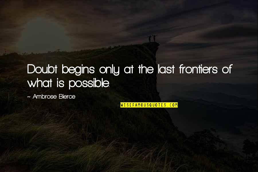 Frontiers Quotes By Ambrose Bierce: Doubt begins only at the last frontiers of