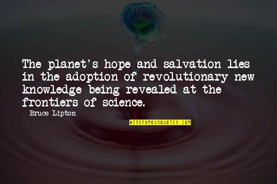Frontiers Quotes By Bruce Lipton: The planet's hope and salvation lies in the
