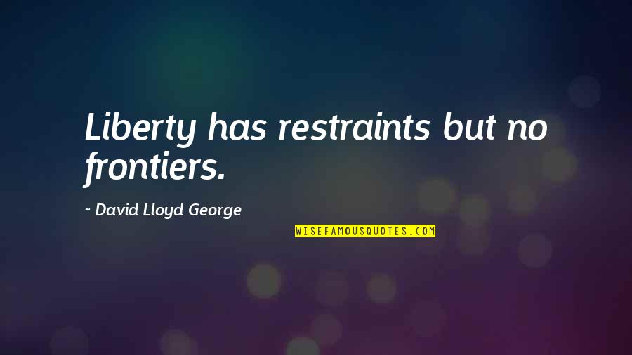 Frontiers Quotes By David Lloyd George: Liberty has restraints but no frontiers.