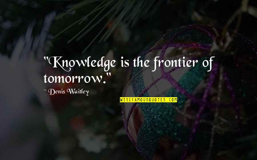 "Frontiers Quotes By Denis Waitley: ""Knowledge is the frontier of tomorrow."""