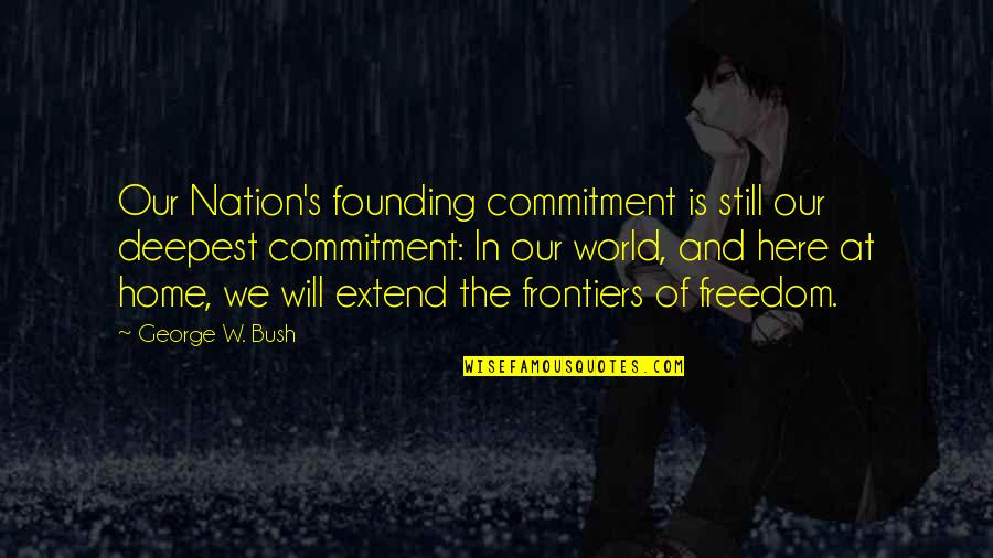 Frontiers Quotes By George W. Bush: Our Nation's founding commitment is still our deepest