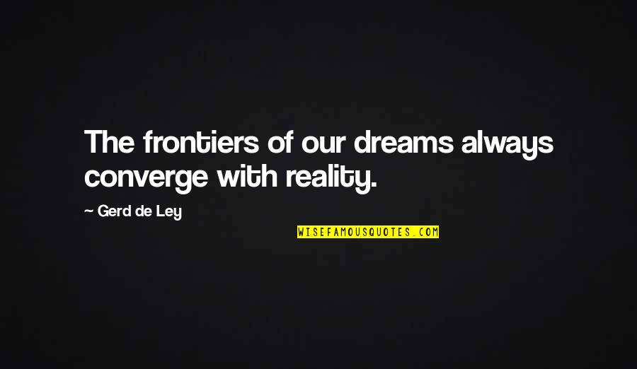 Frontiers Quotes By Gerd De Ley: The frontiers of our dreams always converge with