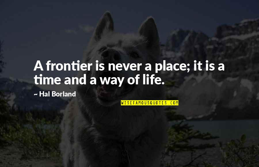 Frontiers Quotes By Hal Borland: A frontier is never a place; it is