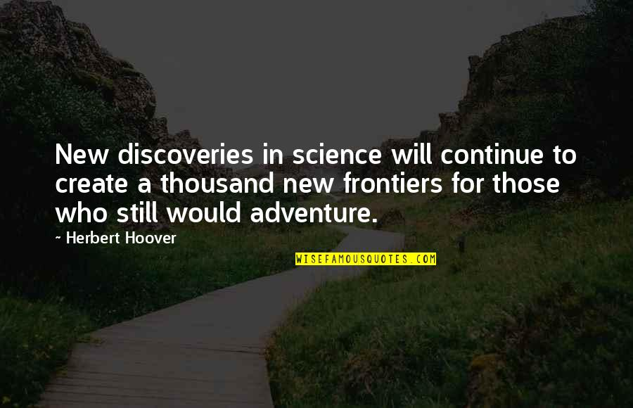 Frontiers Quotes By Herbert Hoover: New discoveries in science will continue to create
