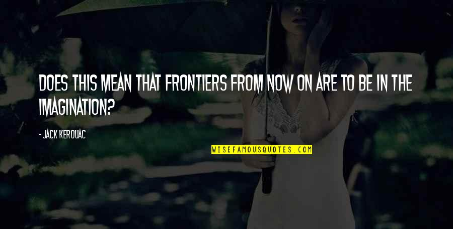 Frontiers Quotes By Jack Kerouac: Does this mean that frontiers from now on