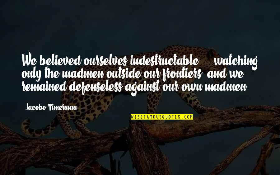 Frontiers Quotes By Jacobo Timerman: We believed ourselves indestructable ... watching only the
