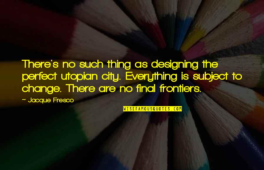 Frontiers Quotes By Jacque Fresco: There's no such thing as designing the perfect