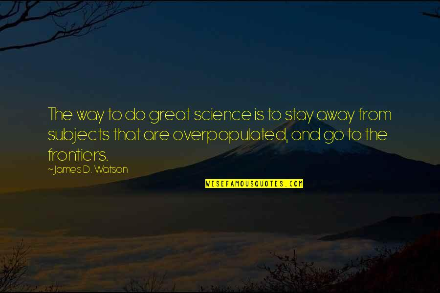 Frontiers Quotes By James D. Watson: The way to do great science is to
