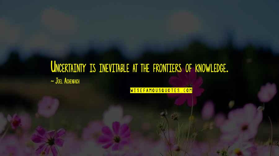 Frontiers Quotes By Joel Achenbach: Uncertainty is inevitable at the frontiers of knowledge.