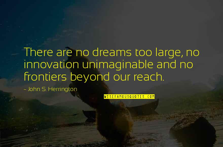 Frontiers Quotes By John S. Herrington: There are no dreams too large, no innovation