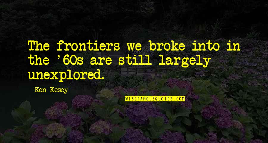 Frontiers Quotes By Ken Kesey: The frontiers we broke into in the '60s