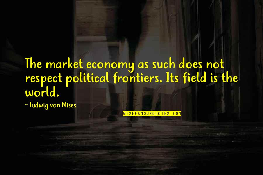 Frontiers Quotes By Ludwig Von Mises: The market economy as such does not respect