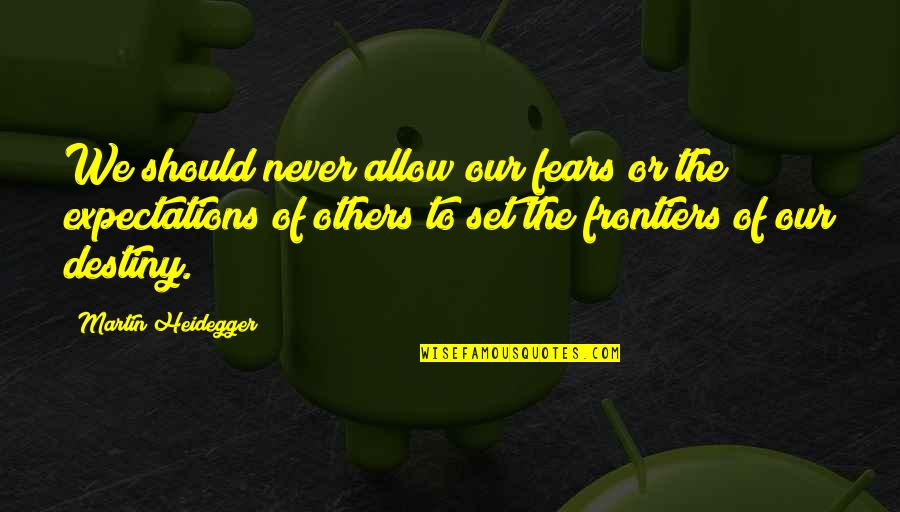 Frontiers Quotes By Martin Heidegger: We should never allow our fears or the