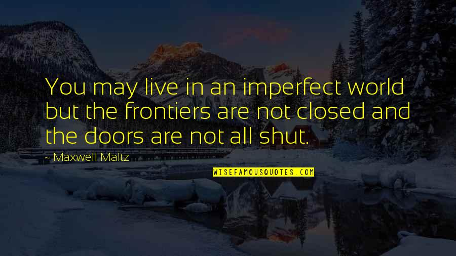 Frontiers Quotes By Maxwell Maltz: You may live in an imperfect world but