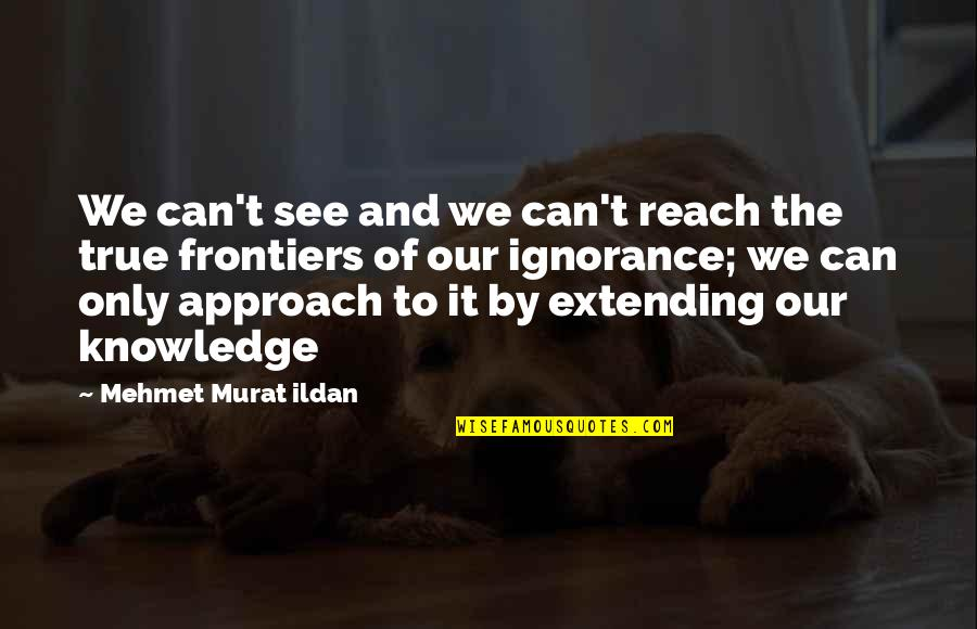 Frontiers Quotes By Mehmet Murat Ildan: We can't see and we can't reach the