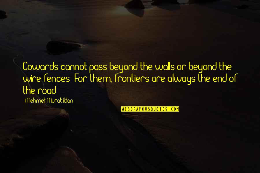 Frontiers Quotes By Mehmet Murat Ildan: Cowards cannot pass beyond the walls or beyond