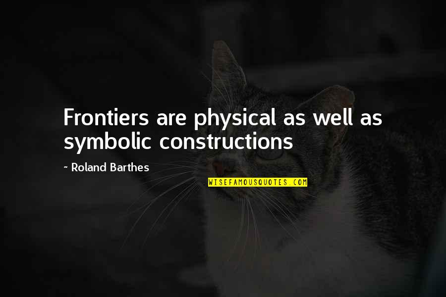 Frontiers Quotes By Roland Barthes: Frontiers are physical as well as symbolic constructions