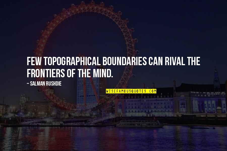 Frontiers Quotes By Salman Rushdie: Few topographical boundaries can rival the frontiers of